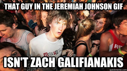 That guy in the jeremiah johnson gif isn't Zach Galifianakis  - That guy in the jeremiah johnson gif isn't Zach Galifianakis   Sudden Clarity Clarence Neopet