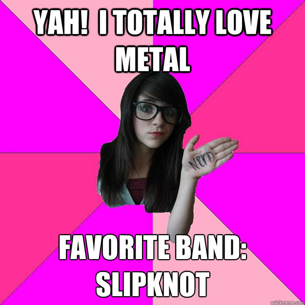 Yah!  i totally love metal favorite band: Slipknot - Yah!  i totally love metal favorite band: Slipknot  Idiot Nerd Girl