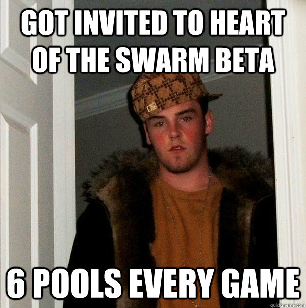 Got invited to Heart of the Swarm Beta 6 pools every game - Got invited to Heart of the Swarm Beta 6 pools every game  Scumbag Steve