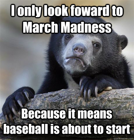 I only look foward to March Madness Because it means baseball is about to start - I only look foward to March Madness Because it means baseball is about to start  Confession Bear
