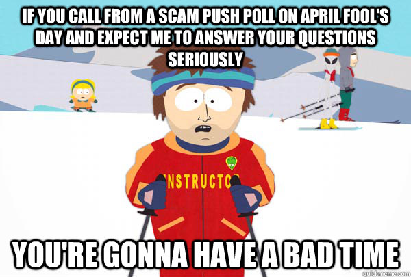 if you call from a scam push poll on april fool's day and expect me to answer your questions seriously You're gonna have a bad time - if you call from a scam push poll on april fool's day and expect me to answer your questions seriously You're gonna have a bad time  Super Cool Ski Instructor