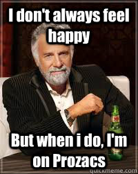 I don't always feel happy But when i do, I'm on Prozacs - I don't always feel happy But when i do, I'm on Prozacs  Misc