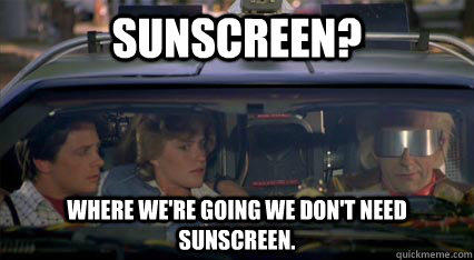 Sunscreen? Where we're going we don't need sunscreen.
