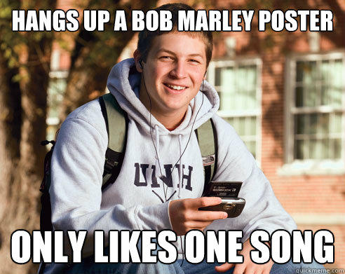 hangs up a Bob Marley Poster Only likes one song - hangs up a Bob Marley Poster Only likes one song  College Freshman