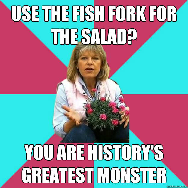 USE THE FISH FORK FOR THE SALAD? YOU ARE HISTORY'S GREATEST MONSTER