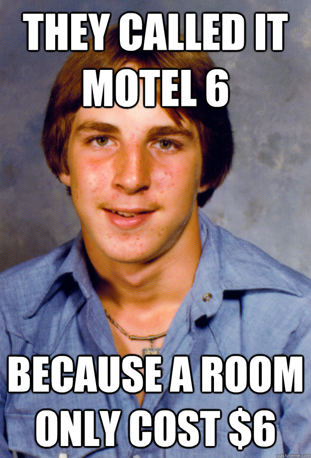 they called it motel 6  because a room only cost $6 - they called it motel 6  because a room only cost $6  Old Economy Steven