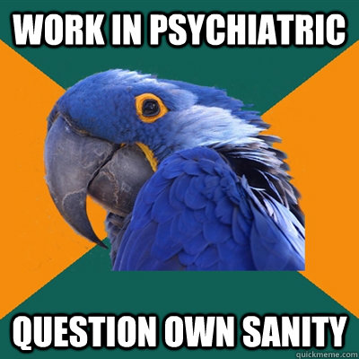 Work in psychiatric question own sanity - Work in psychiatric question own sanity  Paranoid Parrot