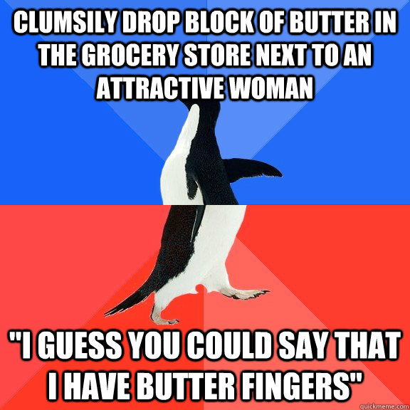 Clumsily drop block of butter in the grocery store next to an attractive woman