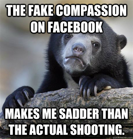 The fake compassion on facebook makes me sadder than the actual shooting. - The fake compassion on facebook makes me sadder than the actual shooting.  Confession Bear