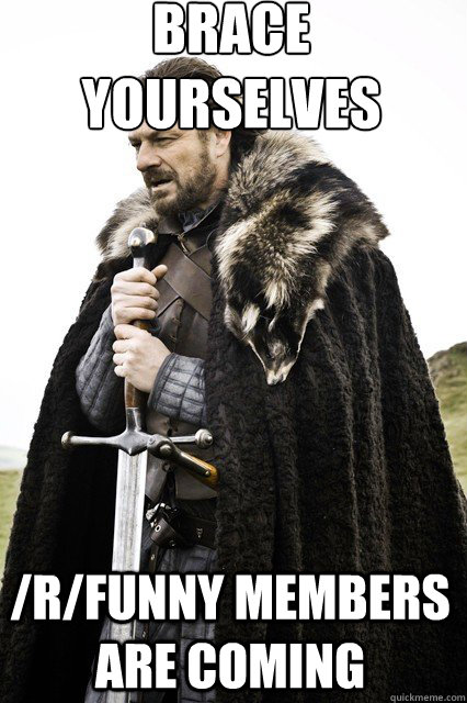 brace yourselves  /r/funny members are coming