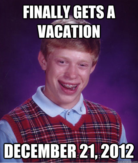Finally gets a vacation December 21, 2012 - Finally gets a vacation December 21, 2012  Bad Luck Brian