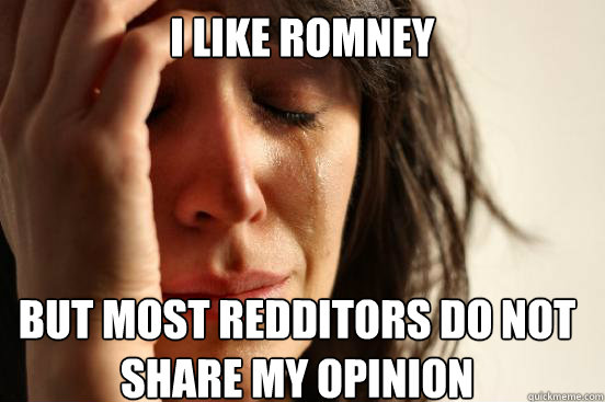 i like romney but most redditors do not share my opinion - i like romney but most redditors do not share my opinion  First World Problems