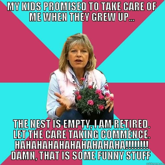 MY KIDS PROMISED TO TAKE CARE OF ME WHEN THEY GREW UP... THE NEST IS EMPTY, I AM RETIRED. LET THE CARE TAKING COMMENCE. HAHAHAHAHAHAHAHAHAHA!!!!!!!! DAMN, THAT IS SOME FUNNY STUFF  SNOB MOTHER-IN-LAW