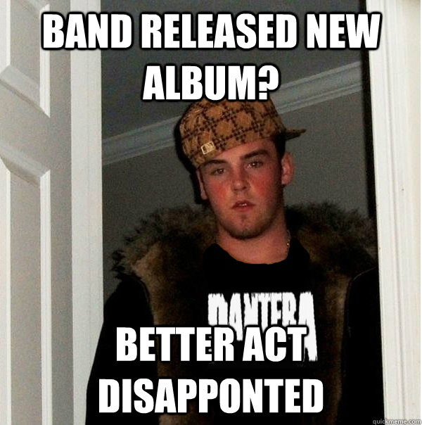 band released new album? better act disapponted - band released new album? better act disapponted  Scumbag Metalhead