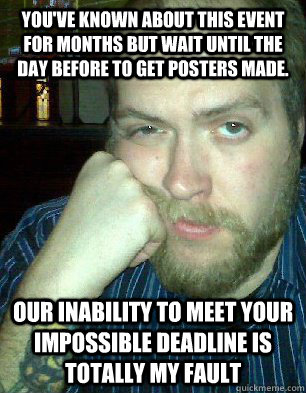 you've known about this event for months but wait until the day before to get posters made. our inability to meet your impossible deadline is totally my fault - you've known about this event for months but wait until the day before to get posters made. our inability to meet your impossible deadline is totally my fault  Bitter Graphic Designer