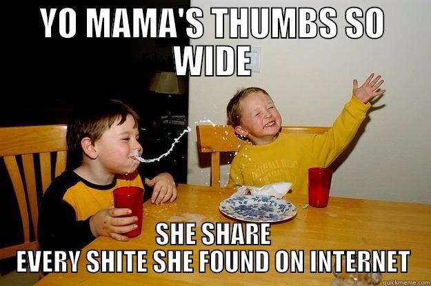 YO MAMA'S THUMBS SO WIDE SHE SHARE EVERY SHITE SHE FOUND ON INTERNET yo mama is so fat