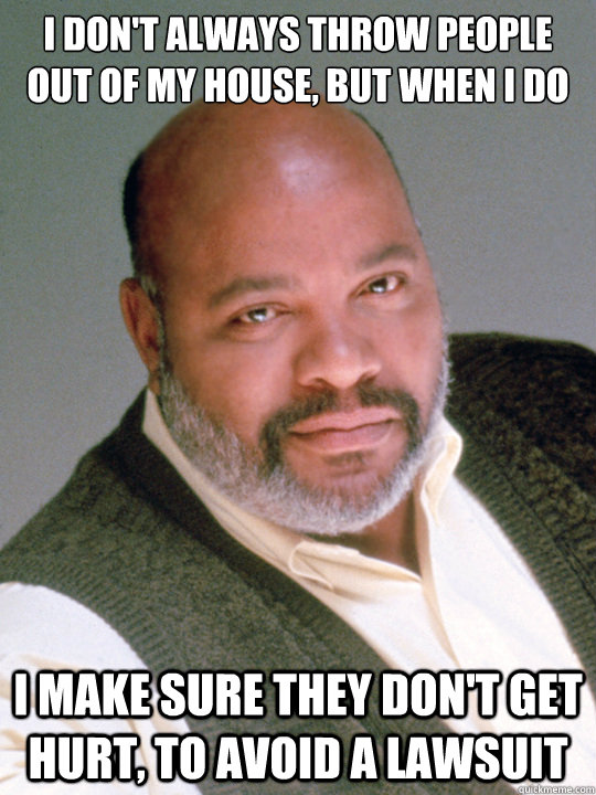I don't always throw people out of my house, but when I do I make sure they don't get hurt, to avoid a lawsuit - I don't always throw people out of my house, but when I do I make sure they don't get hurt, to avoid a lawsuit  Uncle Phil
