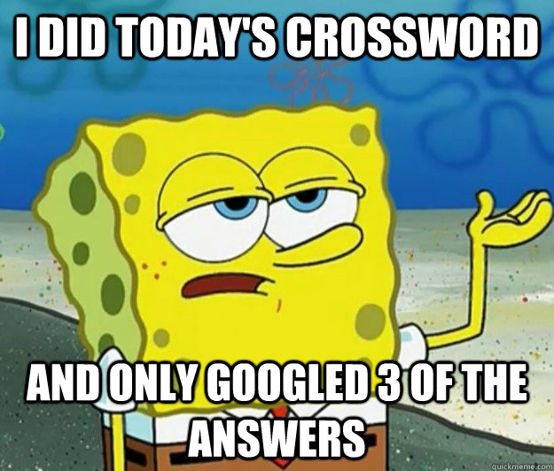 I did today's crossword and only googled 3 of the answers - I did today's crossword and only googled 3 of the answers  Tough Spongebob