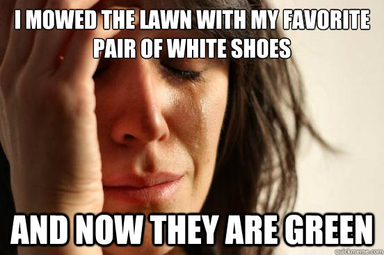 I mowed the lawn with my favorite pair of white shoes And now they are green - I mowed the lawn with my favorite pair of white shoes And now they are green  First World Problems
