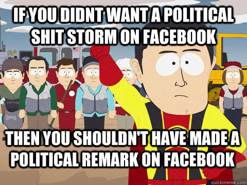 if you didnt want a political shit storm on facebook Then you shouldn't have made a political remark on facebook - if you didnt want a political shit storm on facebook Then you shouldn't have made a political remark on facebook  Captain Hindsight