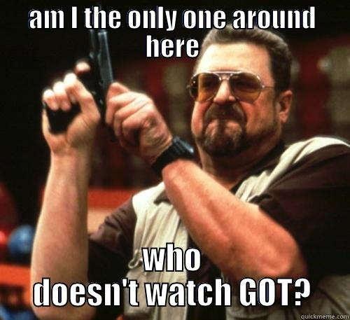 Hoping to be not alone in this one - AM I THE ONLY ONE AROUND HERE WHO DOESN'T WATCH GOT? Am I The Only One Around Here