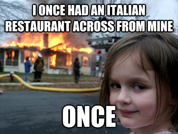 I ONCE HAD AN ITALIAN RESTAURANT ACROSS FROM MINE ONCE - I ONCE HAD AN ITALIAN RESTAURANT ACROSS FROM MINE ONCE  Disaster Girl