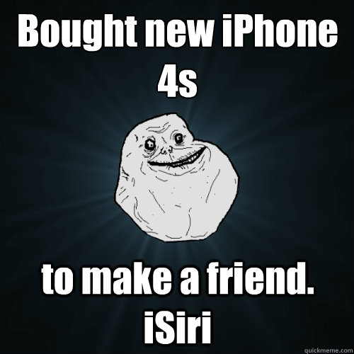 Bought new iPhone 4s  to make a friend. iSiri - Bought new iPhone 4s  to make a friend. iSiri  Forever Alone
