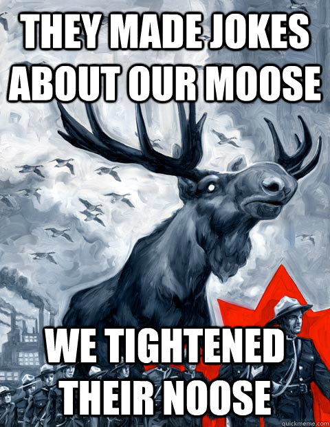 they made jokes about our moose we tightened their noose  Vindictive Canadian Moose Overlord
