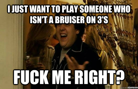 I just want to play someone who isn't a bruiser on 3's Fuck me right?