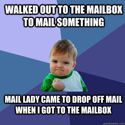 Walked out to the mailbox to mail something mail lady came to drop off mail when I got to the mailbox - Walked out to the mailbox to mail something mail lady came to drop off mail when I got to the mailbox  Success Kid