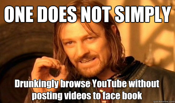 ONE DOES NOT SIMPLY Drunkingly browse YouTube without posting videos to face book  - ONE DOES NOT SIMPLY Drunkingly browse YouTube without posting videos to face book   One Does Not Simply