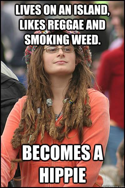 Lives on an island, likes reggae and smoking weed. becomes a hippie - Lives on an island, likes reggae and smoking weed. becomes a hippie  Bad Argument Hippie