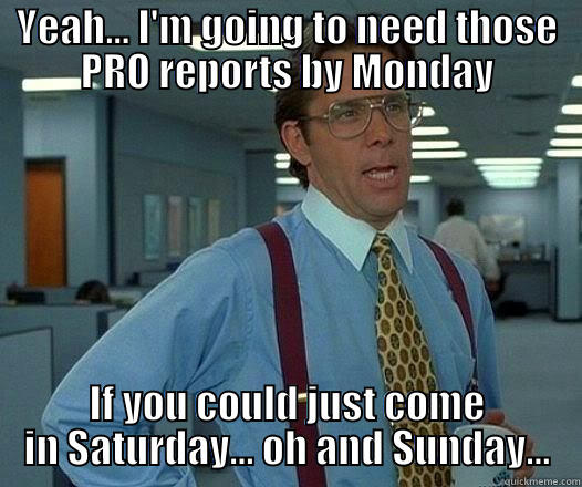 YEAH... I'M GOING TO NEED THOSE PRO REPORTS BY MONDAY IF YOU COULD JUST COME IN SATURDAY... OH AND SUNDAY... Office Space Lumbergh