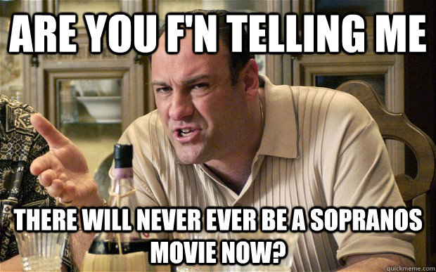 Are you f'n telling me  there will never ever be a sopranos movie now? - Are you f'n telling me  there will never ever be a sopranos movie now?  Tony Soprano