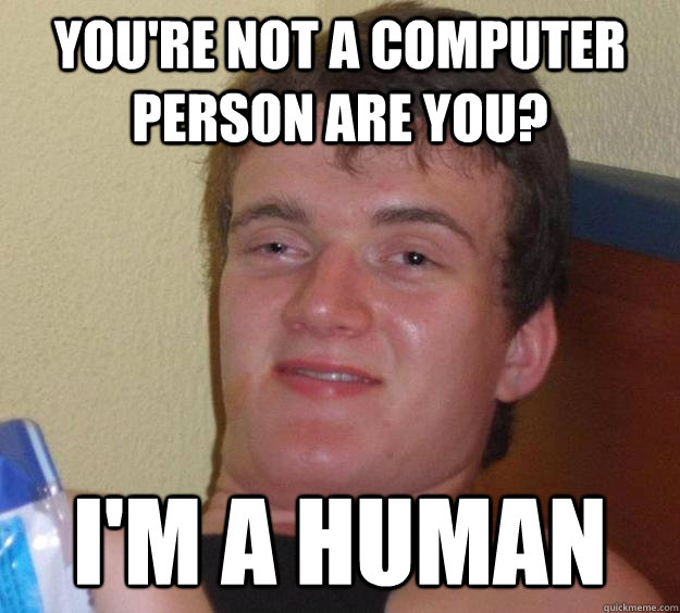 You're not a computer person are you? I'm a human - You're not a computer person are you? I'm a human  10 Guy