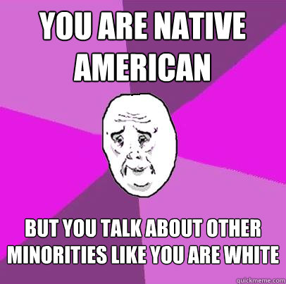 you are native american but you talk about other minorities like you are white