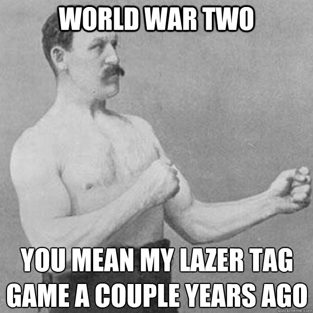World War Two YOU MEAN my lazer tag game a couple years ago  - World War Two YOU MEAN my lazer tag game a couple years ago   overly manly man