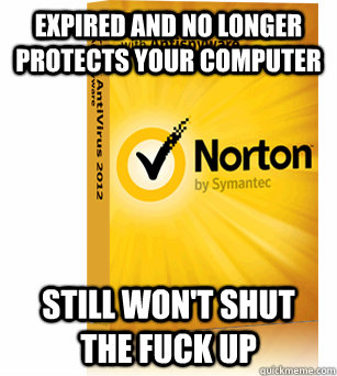 Expired and no longer protects your computer Still won't shut the fuck up  Scumbag Norton Antivirus