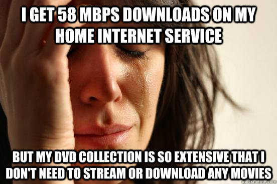 i get 58 mbps downloads on my home internet service but my dvd collection is so extensive that I don't need to stream or download any movies - i get 58 mbps downloads on my home internet service but my dvd collection is so extensive that I don't need to stream or download any movies  First World Problems