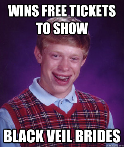 Wins Free Tickets To Show Black Veil Brides  - Wins Free Tickets To Show Black Veil Brides   Bad Luck Brian