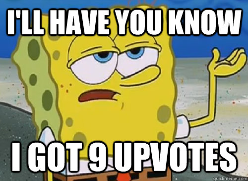 I'LL HAVE YOU KNOW  I GOT 9 UPVOTES - I'LL HAVE YOU KNOW  I GOT 9 UPVOTES  ILL HAVE YOU KNOW