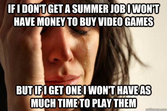 If I don't get a summer job I won't have money to buy video games But if i get one i won't have as much time to play them - If I don't get a summer job I won't have money to buy video games But if i get one i won't have as much time to play them  First World Problems