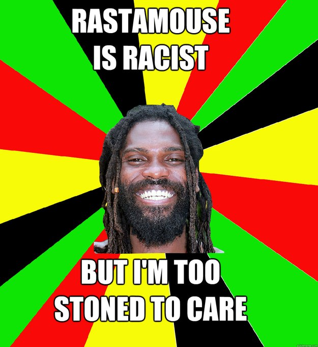 Rastamouse is racist but i'm too  stoned to care