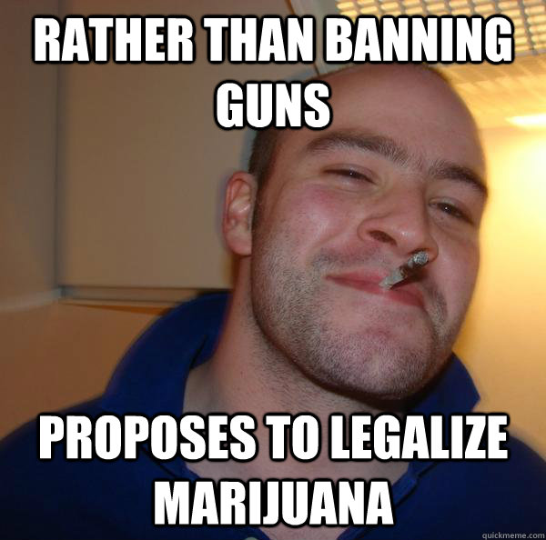 Rather than banning guns proposes to legalize Marijuana - Rather than banning guns proposes to legalize Marijuana  Misc