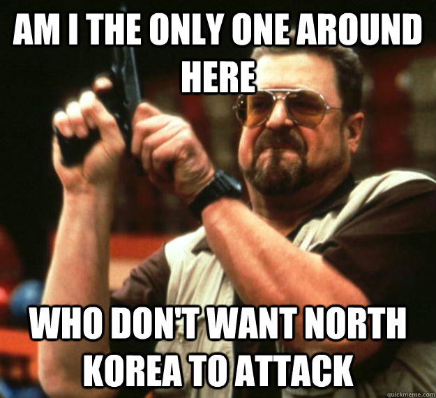 AM I THE ONLY ONE AROUND HERE  WHO DON'T WANT NORTH KOREA TO ATTACK - AM I THE ONLY ONE AROUND HERE  WHO DON'T WANT NORTH KOREA TO ATTACK  North Korea attack