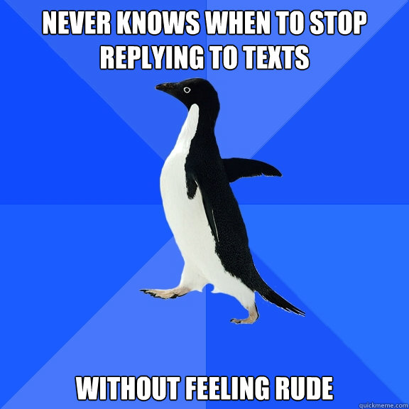 never knows when to stop replying to texts without feeling rude - never knows when to stop replying to texts without feeling rude  Socially Awkward Penguin
