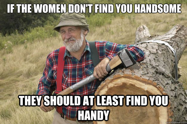if the women don't find you handsome they should at least find you handy - if the women don't find you handsome they should at least find you handy  Misc