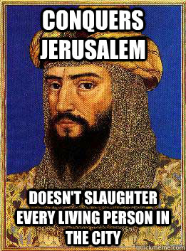 Conquers Jerusalem Doesn't slaughter every living person in the city - Conquers Jerusalem Doesn't slaughter every living person in the city  Good Guy Saladin