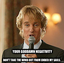 Your goddamn Negativity Don't take the wind out from under my sails.  Wedding Crashers Negativity