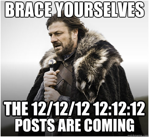 brace yourselves THE 12/12/12 12:12:12 POSTS ARE COMING - brace yourselves THE 12/12/12 12:12:12 POSTS ARE COMING  Imminent Ned better